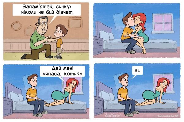 Ніколи. Батько: - Запам'ятай, синку: ніколи не бий дівчат. Дівчина: - Дай мені ляпаса, котику. Хлопець: - Ні.