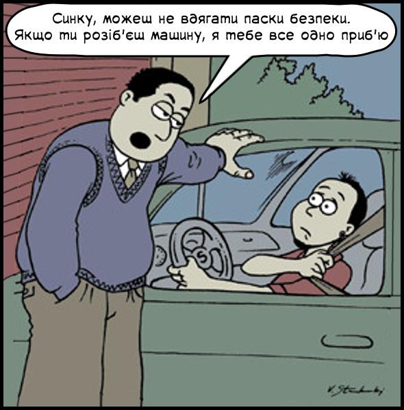 Смішний малюнок. Коли батько дає свою машину, то каже йому: - Синку, можеш не вдягати паски безпеки. Якщо ти розіб'єш машину, я тебе все одно приб'ю