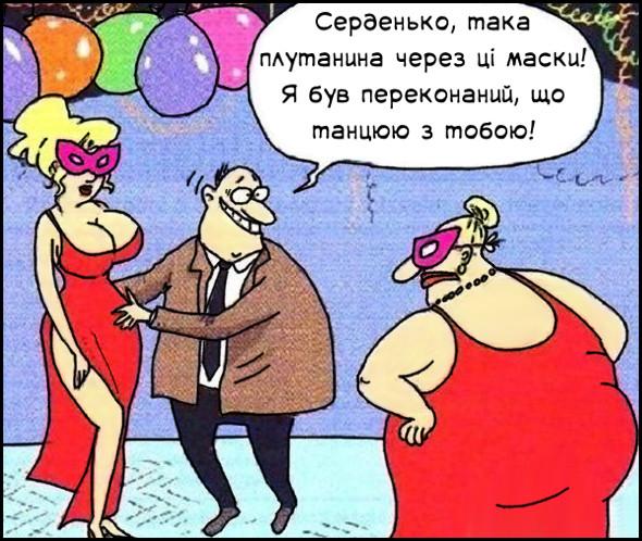 Жарт про маскарад. На маскараді чоловік танцює зі звабливою білявкою в червоній сукні і масці. Тут прийшла його дружина (гладка жіночка, також в червоній сукні і масці). Чоловік: - Серденько, така плутанина через ці маски! Я був переконаний, що танцюю з тобою!