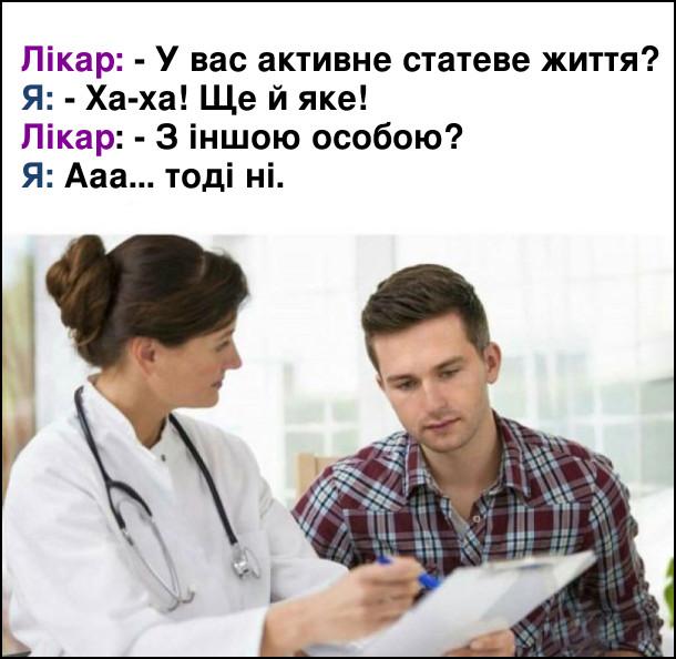 Лікар: - У вас активне статеве життя? Я: - Ха-ха! Ще й яке! Лікар: - З іншою особою? Я: Ааа... тоді ні.