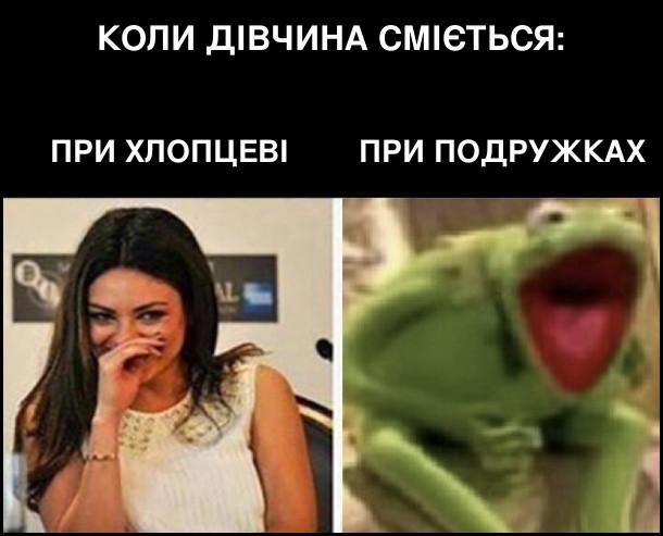 Коли дівчина сміється при хлопцеві (культурно прикриваючись долонею), при подружках (на весь рот, неначе жабеня Керміт)