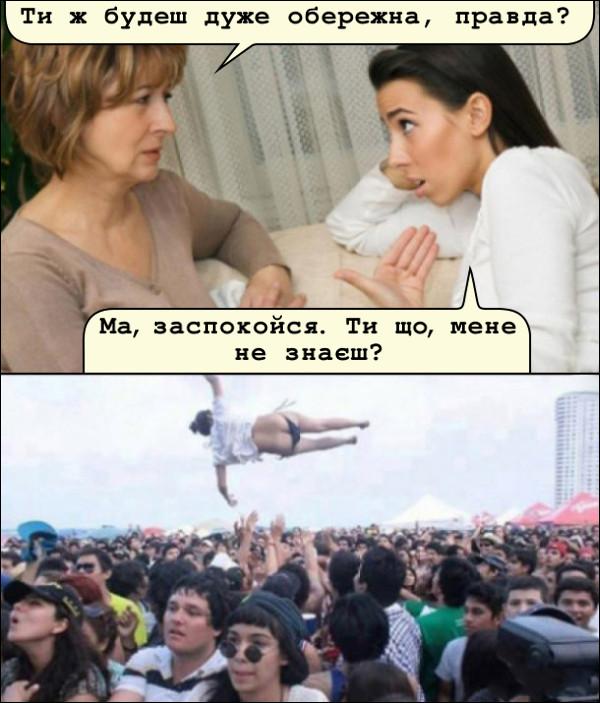 Прикол Рок фестиваль. Мати: - Ти ж будеш дуже обережна, правда? Дочка: - Ма, заспокойся. Ти що, мене не знаєш?