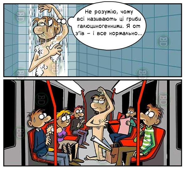 Пацін миється в душі і думає: - Не розумію, чому всі називають ці гриби галюциногенними. Я от з'їв - і все нормально... Насправді він стоїть голий в метро і ніби миється