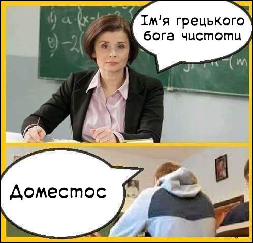 На уроці історії.  Вчителька: - Ім'я грецького бога чистоти. Учень: - Доместос.