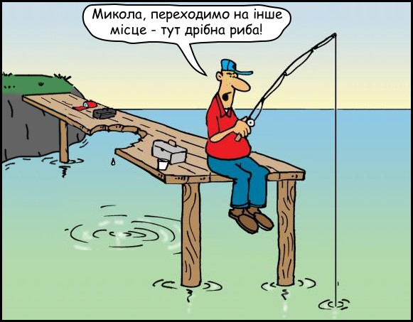 На риболовлі. На пірсі сидять двоє рибалок, один з них каже: - Микола, переходимо на інше місце - тут дрібна риба! А Миколу вже з'їла гігантська риба, на пірсі залишились сліди від зубів