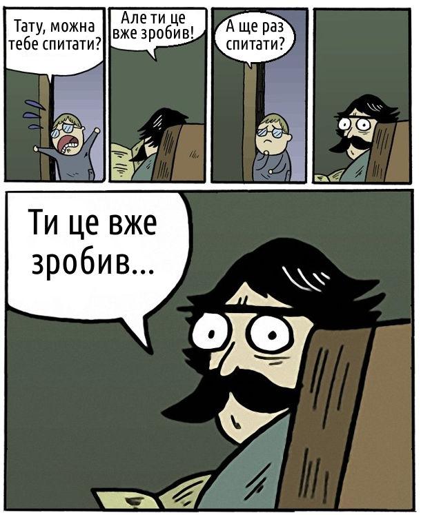 Комікс про батька і сина. - Тату, можна тебе спитати? - Але ти вже це зробив! - А ще раз спитати? - Ти це вже зробив