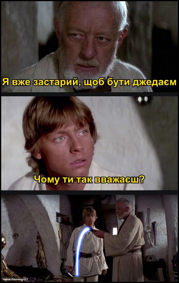 - Я вже застарий, щоб бути джедаєм. - Чому ти так вважаєш? Променевий меч вже не підіймається