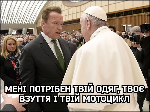 Арні зустрів папу Франциска і каже йому: - Мені потрібен твій одяг, твоє взуття, і твій мотоцикл