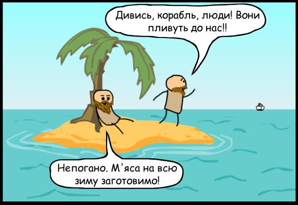 Двоє на безлюдному острові. Один: - Дивись, корабль, люди! Вони пливуть до нас!! Другий: - Непогано. М'яса на всю зиму заготовимо!