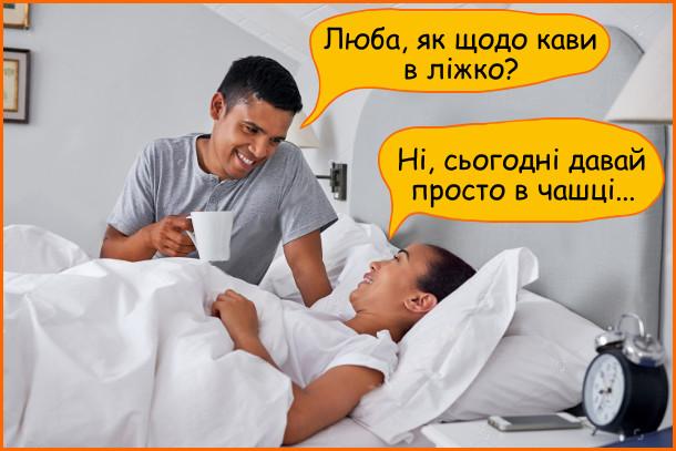 - Люба, як щодо кави в ліжко? - Ні, сьогодні давай просто в чашці...