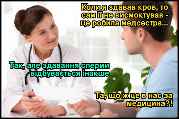 - Коли я здавав кров, то сам її не висмоктував - це робила медсестра... - Так, але здавання сперми відбувається інакше. - Та, що ж це в нас за медицина?!