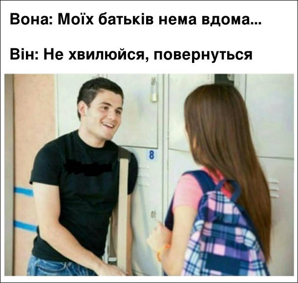 Вона: Моїх батьків нема вдома...  Він: Не хвилюйся, повернуться