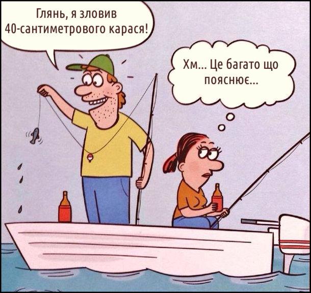 Хлопець з дівчиною в лодці, ловлять рибу. Хлопець, показуючи маленьку рибинку: - Глянь, я зловив 40-сантиметрового карася! Дівчина думає: Хм... Це багато що пояснює...