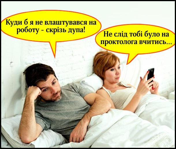 Розмовляють в ліжку чоловік з дружиною. — Куди б я не влаштувався на роботу — скрізь дупа! — Не слід тобі було на проктолога вчитись…