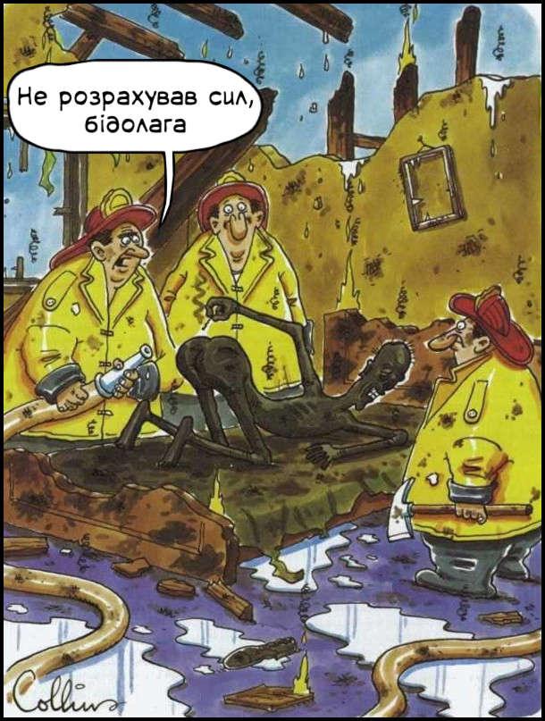 Пожежники на попелищі будинку. На ліжку обгорілий чоловік з сірником піднесеним до дупи. Пожежник подивився на це й каже: - Не розрахував сил, бідолага