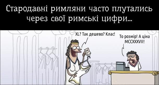 Прикол. Стародавні римляни часто плутались через свої римські цифри... В магазині одягу. - XL? Так дешево? Клас! - То розмір! А ціна MCCXXXVII!