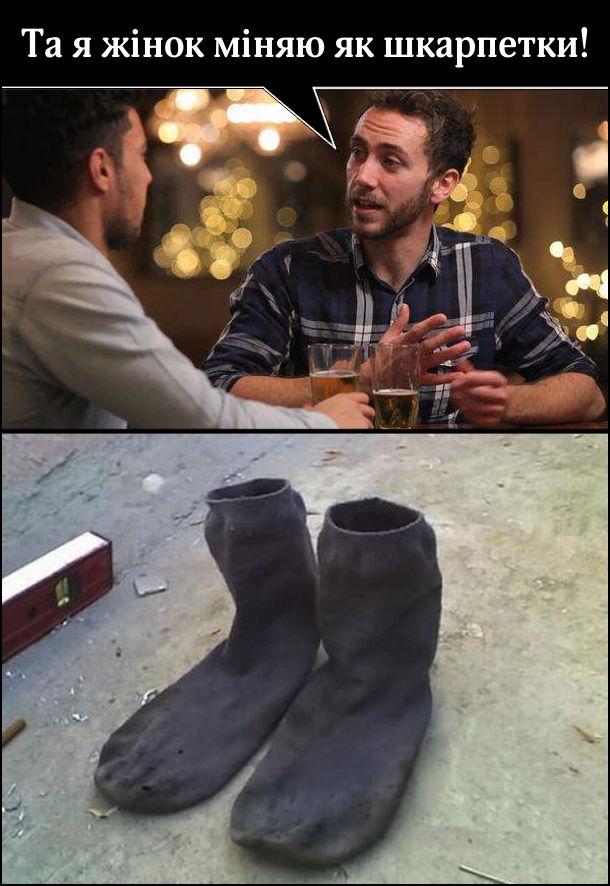 Хлопець хвалиться перед знайомим: - Та я жінок міняю як шкарпетки! (Показано фото шкарпеток, які вже можна ставити, як взуття)
