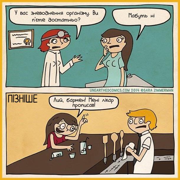 Лікар: - У вас зневоднення організму. Ви п'єте достатньо? Дівчина: - Мабіть ні. Пізніше в барі. Дівчина: - Лий, бармен! Мені лікар прописав!