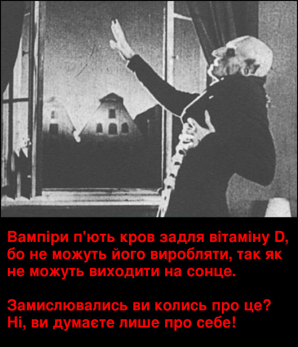 Прикол. Несправедливість щодо вампірів. Вампіри п'ють кров задля вітаміну D, бо не можуть його виробляти, так як не можуть виходити на сонце. Замислювались ви колись про це? Ні, ви думаєте лише про себе!