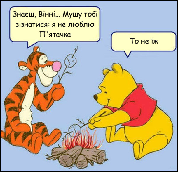 Сидять Вінні Пух і Тигруля біля вогнища і смажать їжу. - Знаєш, Вінні... Мушу тобі зізнатися: я не люблю П'ятачка. - То не їж