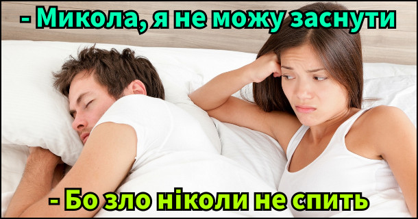 Жарт про безсоння. Дружина: - Микола, я не можу заснути. Чоловік: - Бо зло ніколи не спить