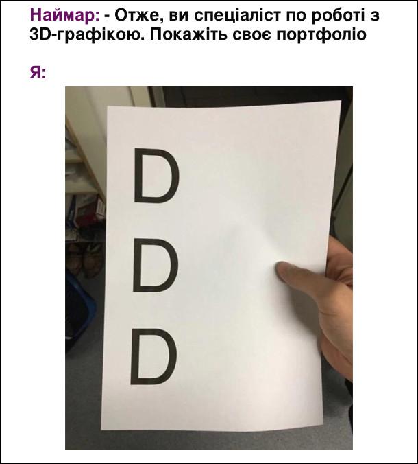 Наймар (рекрутер): - Отже, ви спеціаліст по роботі з 3D-графікою. Покажіть своє портфоліо  Я: (показую аркуш паперу де напруковано DDD)