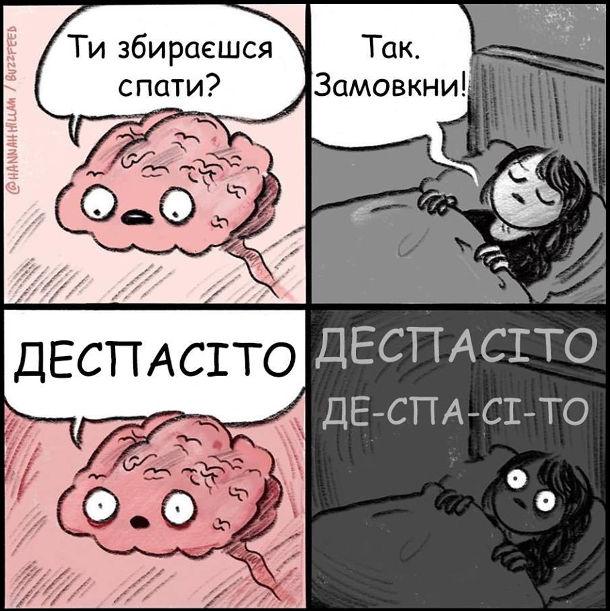 Дівчина лягла в ліжко. Мозок: - Хочеш заснути? Дівчина: - Так, замовкни! Мозок: - Деспасіто. І дівчина вже не може  заснути, в голові крутиться мотив Despacito