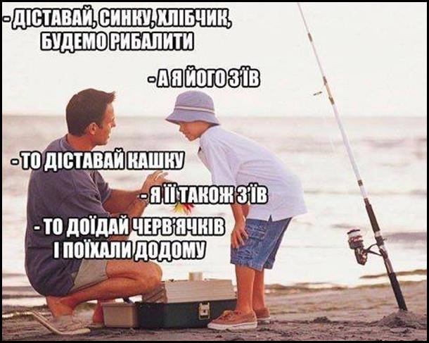 Батько і син на риболовлі. - Діставай, синку, хлібчик, будемо рибалити. - А я його з'їв. - То діставай кашку. - Я її також з'їв. - То доїдай черв'ячків і поїхали додому