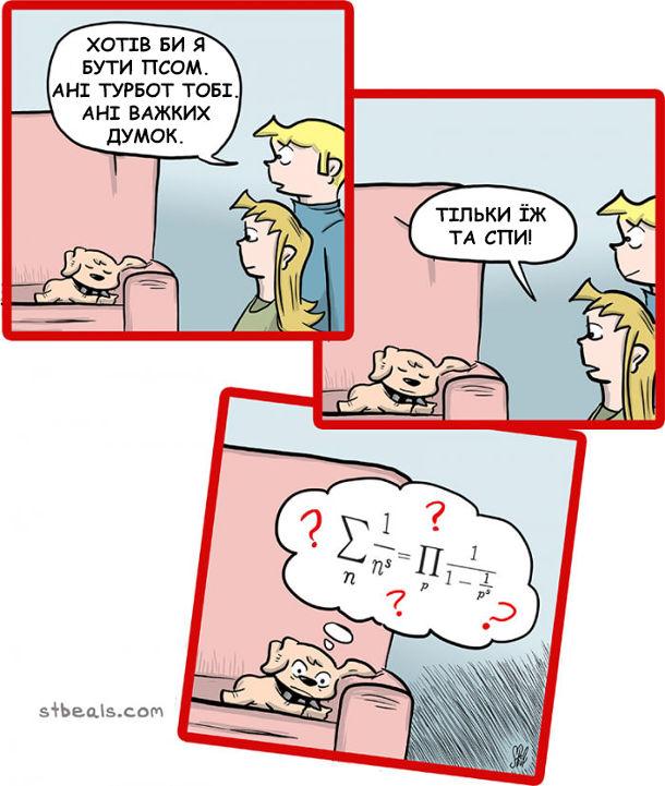 Песик лежить на диавні. Господарі говорять: - Хотів бт я бути псом. Ані турбрт тобі, ані важких думок. Тільки їж та спи. А насправді собака мізкує над складними формулами