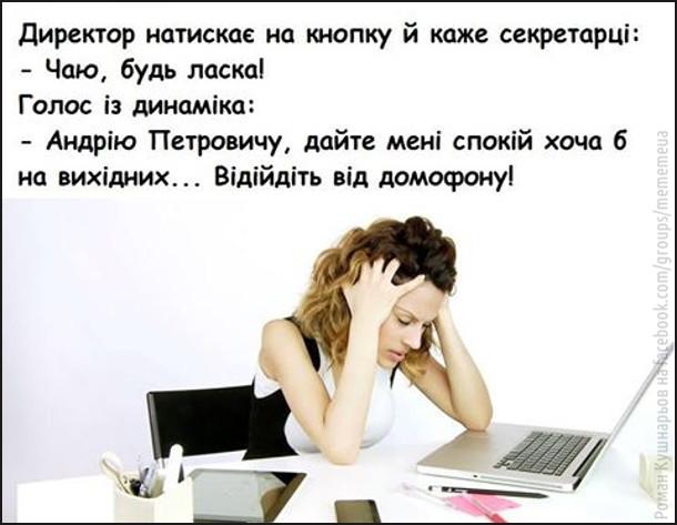 Директор натискає на кнопку й каже секретарці: - Чаю, будь ласка! Голос з динаміка: - Андрію Петровичу, дайте мені спокій хоча б на вихідних... Відійдіть від домофону!