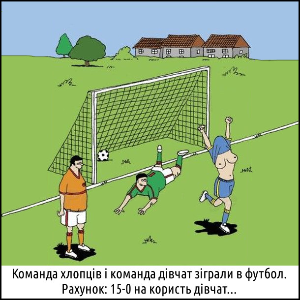 Команда хлопців і команда дівчат зіграли в футбол. Рахунок: 15-0 на користь дівчат... При кожному забитому голі дівчина задирає футболку від радості (хлопці насолоджуються видовищем)