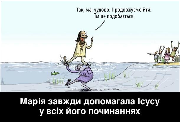 Марія завжди допомагала Ісусу у всіх його починаннях. Ісус йде по воді, а марія під водою його підтримує. Ісус: - Так, ма, чудово. Продовжуємо йти. Їм це подобається