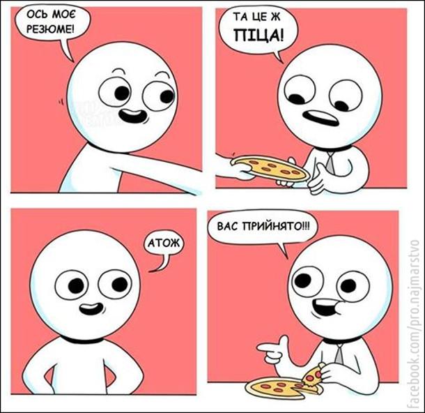- Ось моє резюме! - Та це ж піца! - Атож. - Вас прийнято