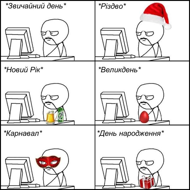 Як плине життя кодера. Звичайний день - перед компом. Різдво - в шапці санти перед компом. Новий рік - з пивом перед компом. Великдень - з крашанкою біля компа. Карнавал - в масці біля компа. День народження - перед компом з подарунком