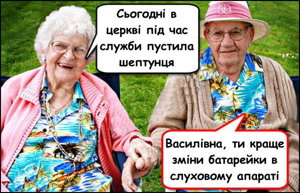 Дві бабці розмовляють. - Сьогодні в церкві під час служби пустила шептунця. - Василівна, ти краще зміни батарейки в слуховому апараті. (Шептунець - пук без звуку)