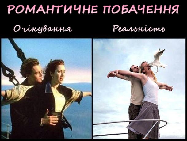 Романтичне побачення. Очікування - сценка з Титаніка на носі корабля. Реальність - схожа сцена тільки дівчині в обличчя влетіла чайка
