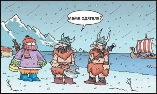 Стоять два вікінги. Підходить до них третій закутаний, в шапці, в рукавичках. Питають його: - Мама одягяла