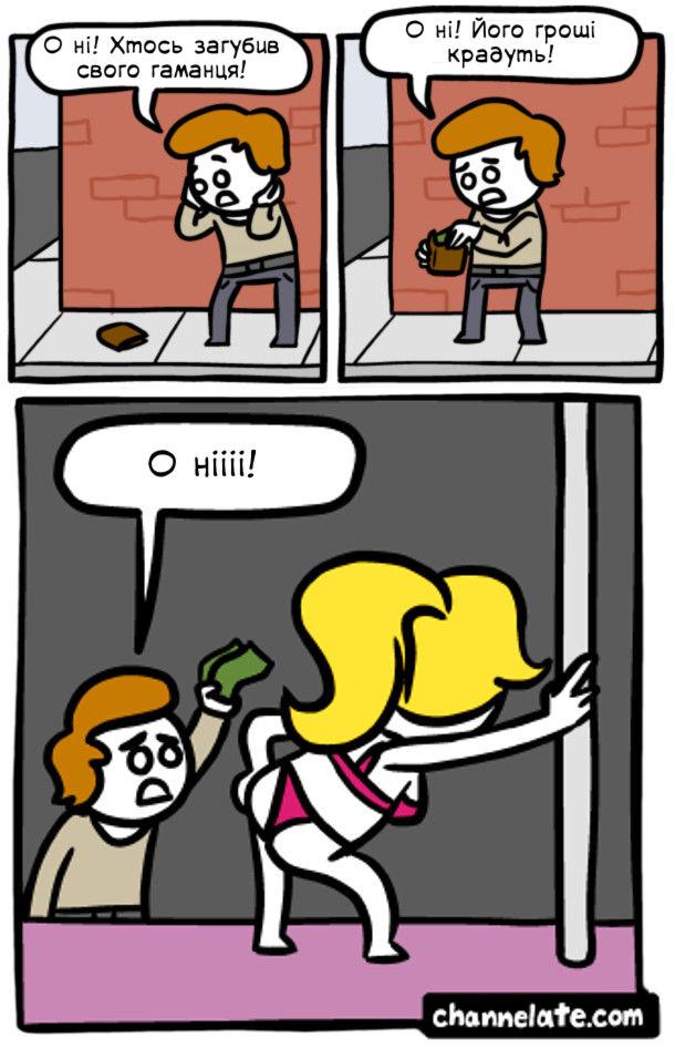 Хлопець побачив на тротуарі гаманець: - О ні! Хтось загубив свого гаманця! Витягує з нього гроші: - О ні! Його гроші крадуть! В стриптиз-клубі дає стриптизеркам ці гроші: - О нііі!