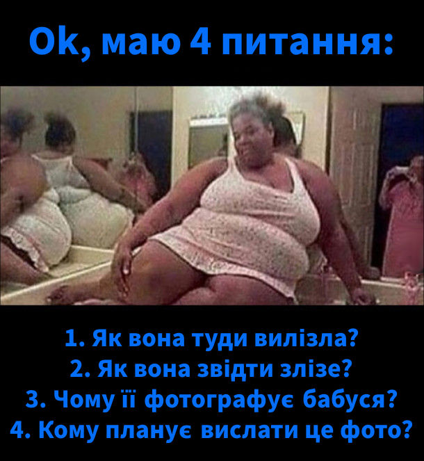 Ok, маю 4 питання: 1. Як вона туди вилізла? 2. Як вона звідти злізе? 3. Чому її фотографує бабуся? 4. Кому планує вислати це фото?