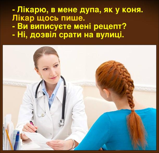 - Лікарю, в мене дупа, як у коня. Лікар щось пише. - Ви виписуєте мені рецепт? - Ні, дозвіл срати на вулиці.