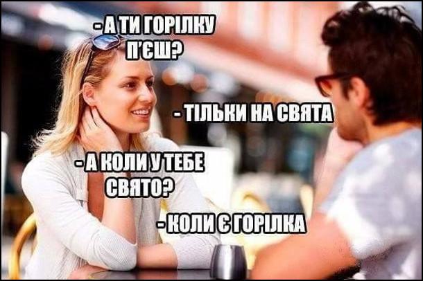 Дівчина: - А ти горілку п'єш? Хлопець: - Тільки на свята. Дівчина: - А коли у тебе свято? Хлопець: - Коли є горілка