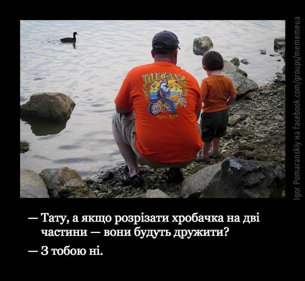 На березі річки батько і маленький синок. - Тату, а якщо розрізати хробачка на дві частини - вони будуть дружити? - З тобою ні.