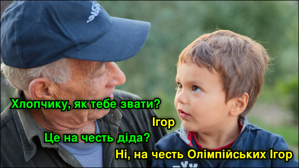 - Хлопчику, як тебе звати? - Ігор. - Це на честь діда? - Ні, на честь Олімпійських Ігор