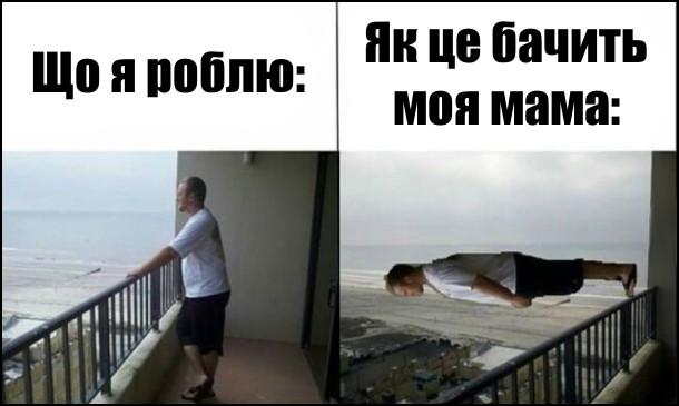 Що я роблю: стою на балконі. Як це бачить моя мама: неначе я стою на перилах