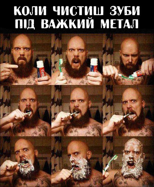 Коли чистиш зуби під важкий метал - так захоплюєшся, що в результаті весь піні