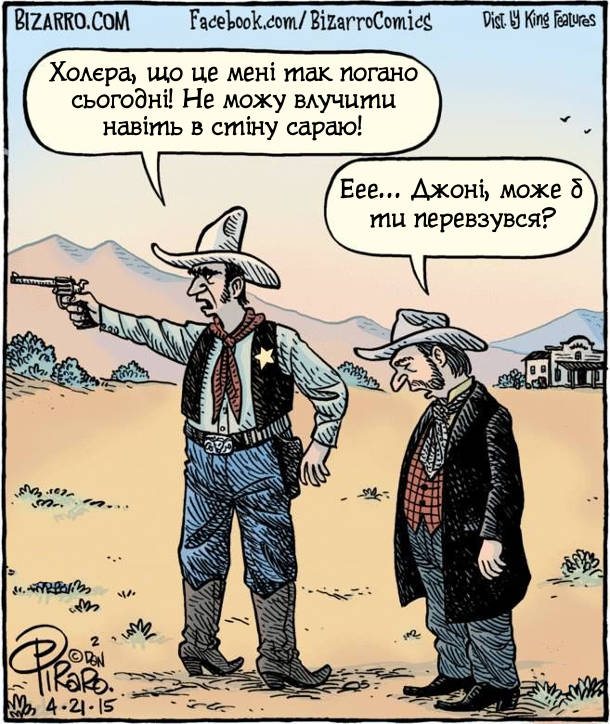 Ковбой-шерив зі взутими задом наперед чоботами стріляє з револьвера і бурчить: - Холєра, що це мені так погано сьогодні! Не можу влучити навіть в стіну сараю! Інший ковбой каже: - Еее... Джоні, може б ти перевзувся?
