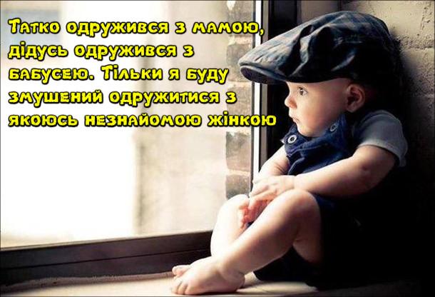 Маленький хлопчик сидить біля вікна і думає: Татко одружився з мамою, дідусь одружився з  бабусею. Тільки я буду змушений одружитися з якоюсь незнайомою жінкою