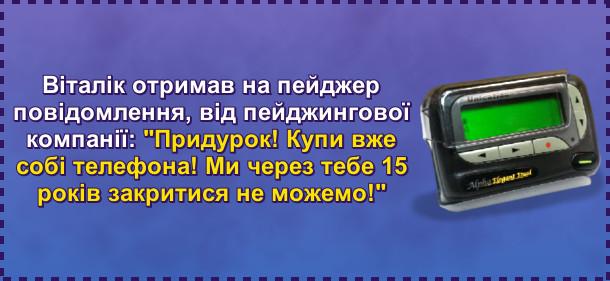 Віталік отримав на пейджер повідомлення, від пейджингової компанії: Придурок! Купи вже собі телефона! Ми через тебе 15 років закритися не можемо!