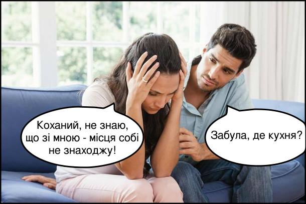 Дружина: - Коханий, не знаю, що зі мною - місця собі не знаходжу! Чоловік: - Забула, де кухня?