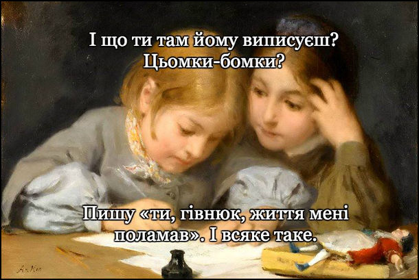 """Картина: дівчинка пише листа, а інша туди заглядає. - Що ти там йому виписуєш? Цьомки-бомки? - Пишу """"ти, гівнюк, життя мені поламав"""". І всяке таке"""